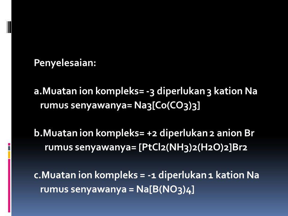 Penyelesaian: a.Muatan ion kompleks= -3 diperlukan 3 kation Na. rumus senyawanya= Na3[Co(CO3)3] b.Muatan ion kompleks= +2 diperlukan 2 anion Br.